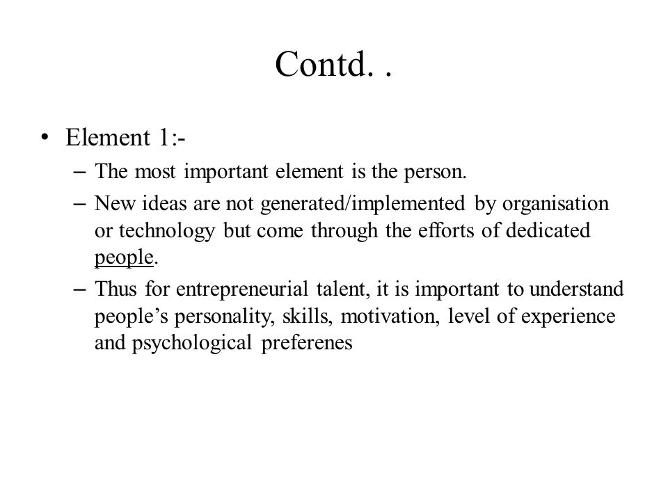 Contd.. Element 1:- – The most important element is the person. – New ideas are not generated/implemented by organisation or technology but come throu
