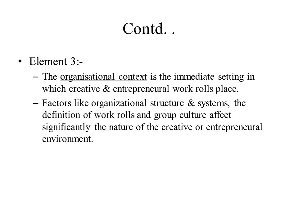 Contd.. Element 3:- – The organisational context is the immediate setting in which creative & entrepreneural work rolls place. – Factors like organiza