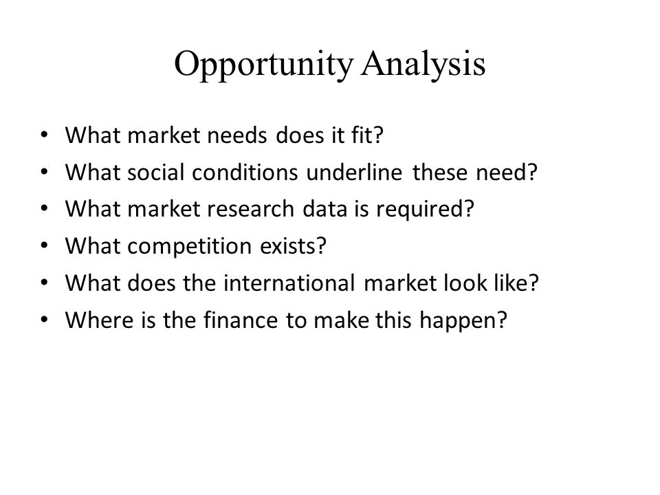 Opportunity Analysis What market needs does it fit? What social conditions underline these need? What market research data is required? What competiti
