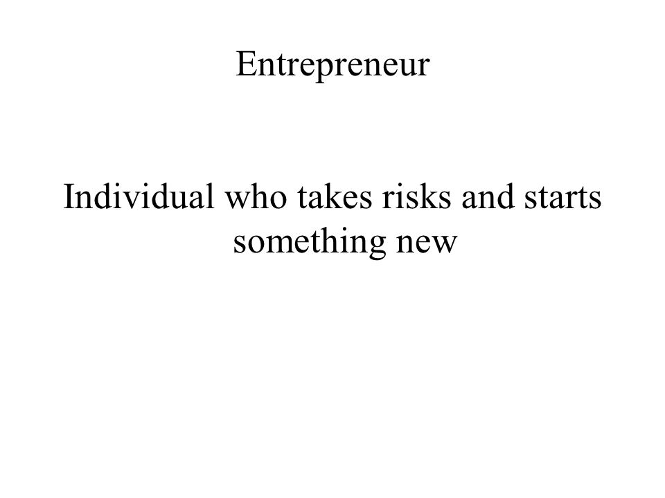 Entrepreneur Individual who takes risks and starts something new