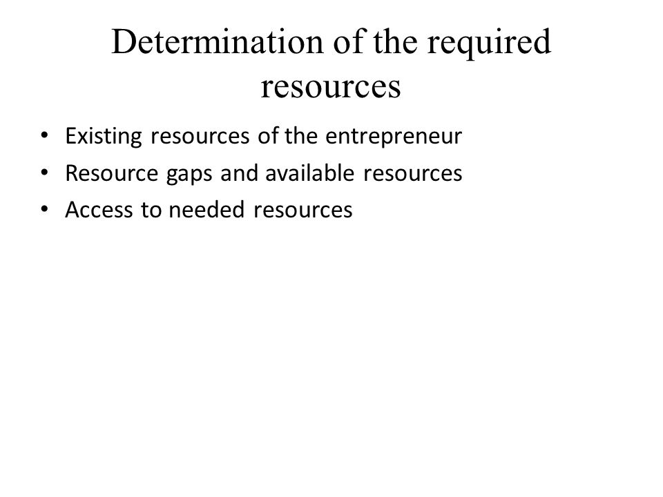 Determination of the required resources Existing resources of the entrepreneur Resource gaps and available resources Access to needed resources