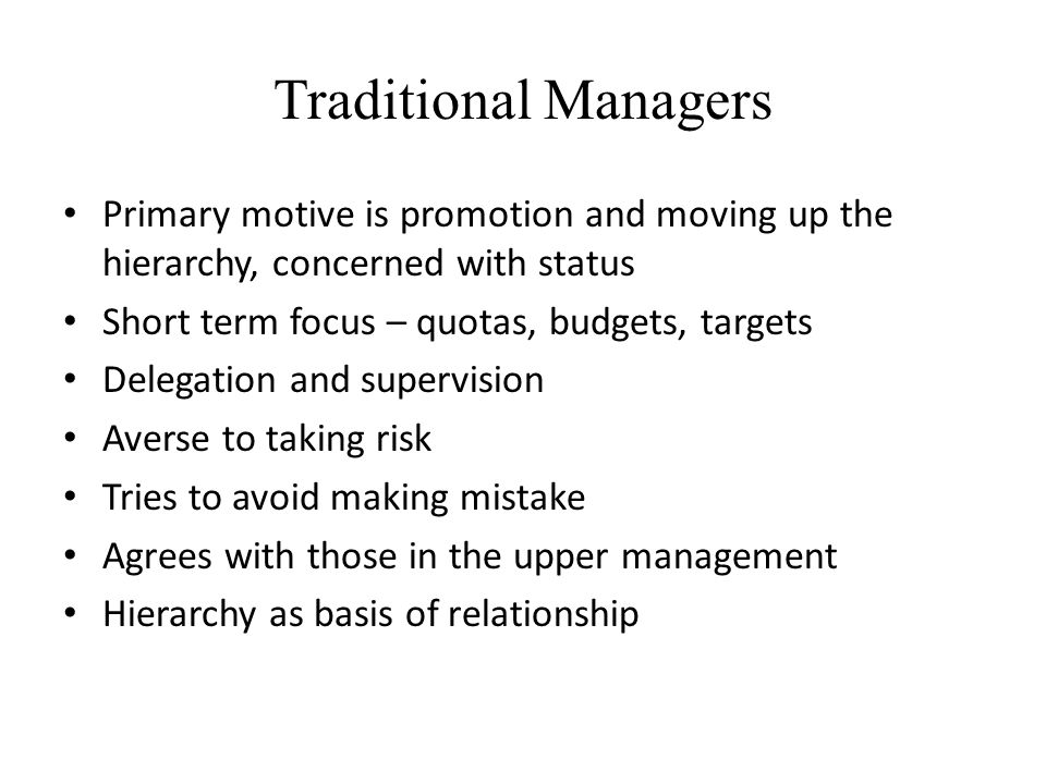 Traditional Managers Primary motive is promotion and moving up the hierarchy, concerned with status Short term focus – quotas, budgets, targets Delega