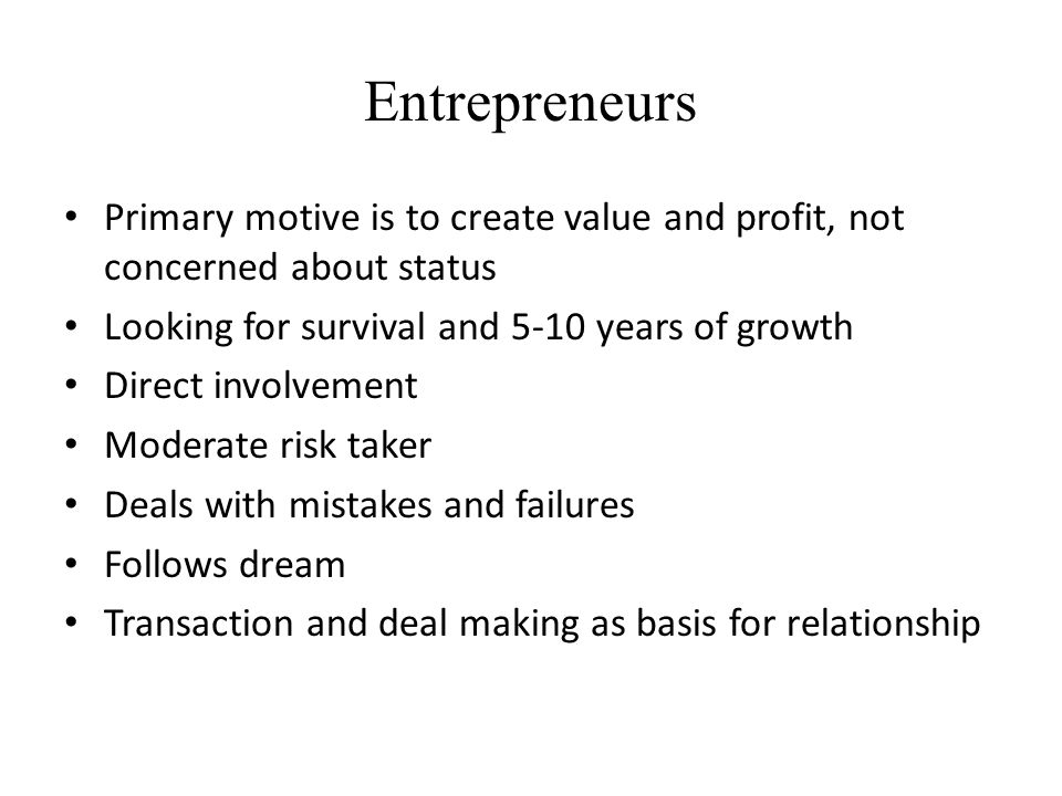 Entrepreneurs Primary motive is to create value and profit, not concerned about status Looking for survival and 5-10 years of growth Direct involvemen