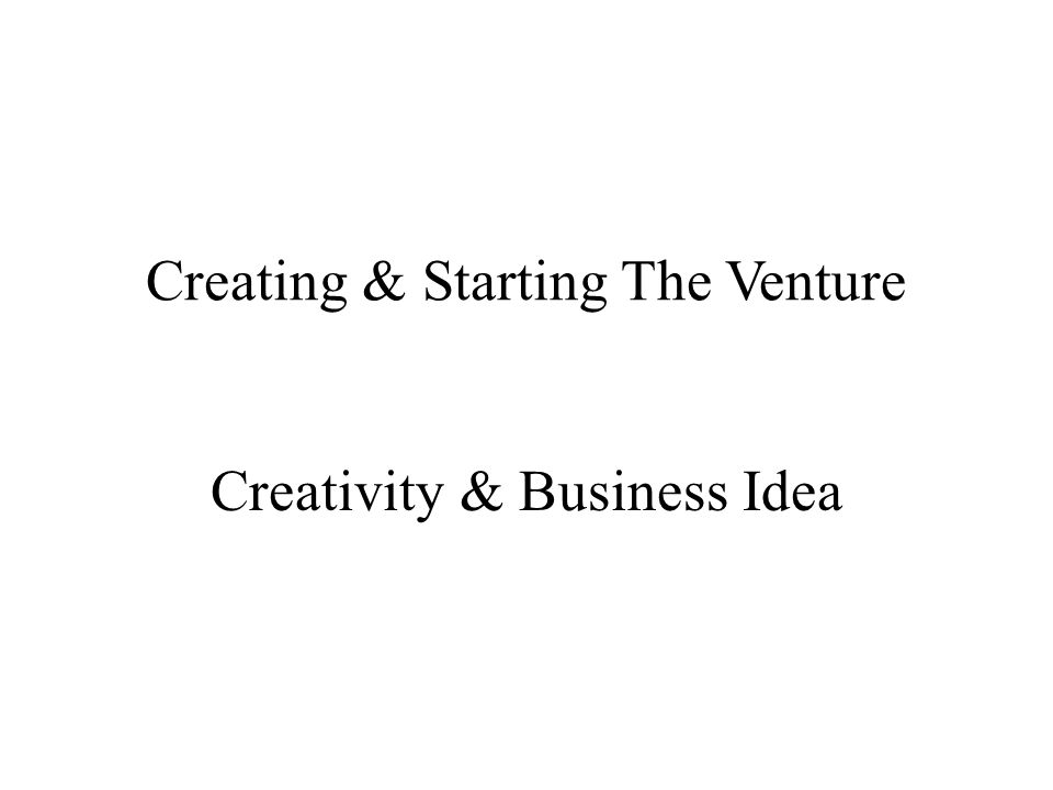 Creating & Starting The Venture Creativity & Business Idea