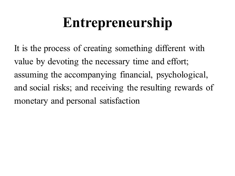Entrepreneurship It is the process of creating something different with value by devoting the necessary time and effort; assuming the accompanying fin