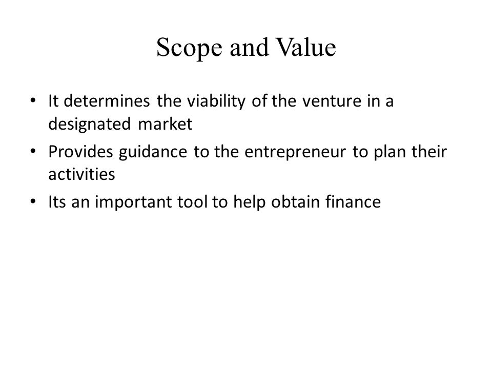 Scope and Value It determines the viability of the venture in a designated market Provides guidance to the entrepreneur to plan their activities Its a