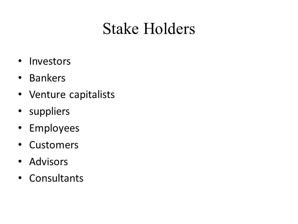 Stake Holders Investors Bankers Venture capitalists suppliers Employees Customers Advisors Consultants