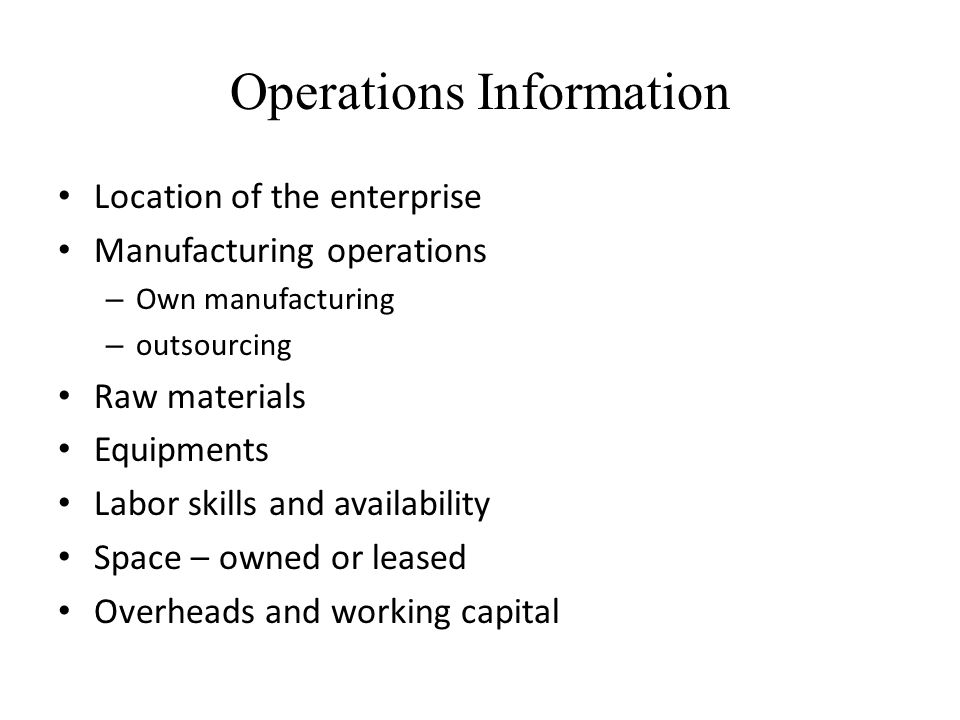 Operations Information Location of the enterprise Manufacturing operations – Own manufacturing – outsourcing Raw materials Equipments Labor skills and