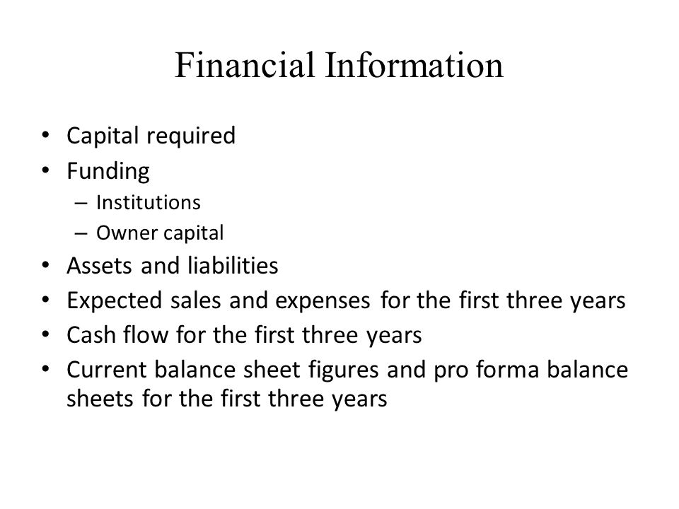 Financial Information Capital required Funding – Institutions – Owner capital Assets and liabilities Expected sales and expenses for the first three y