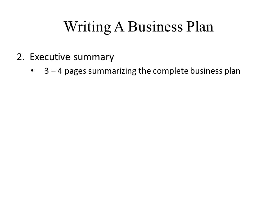 Writing A Business Plan 2. Executive summary 3 – 4 pages summarizing the complete business plan