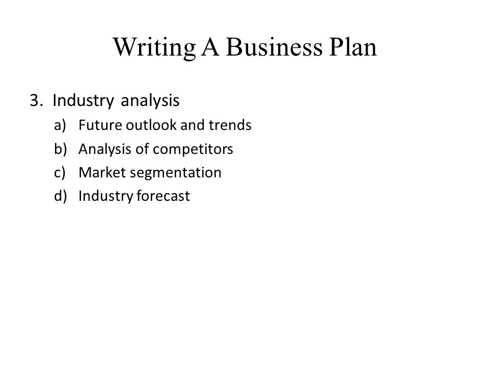 Writing A Business Plan 3. Industry analysis a)Future outlook and trends b)Analysis of competitors c)Market segmentation d)Industry forecast