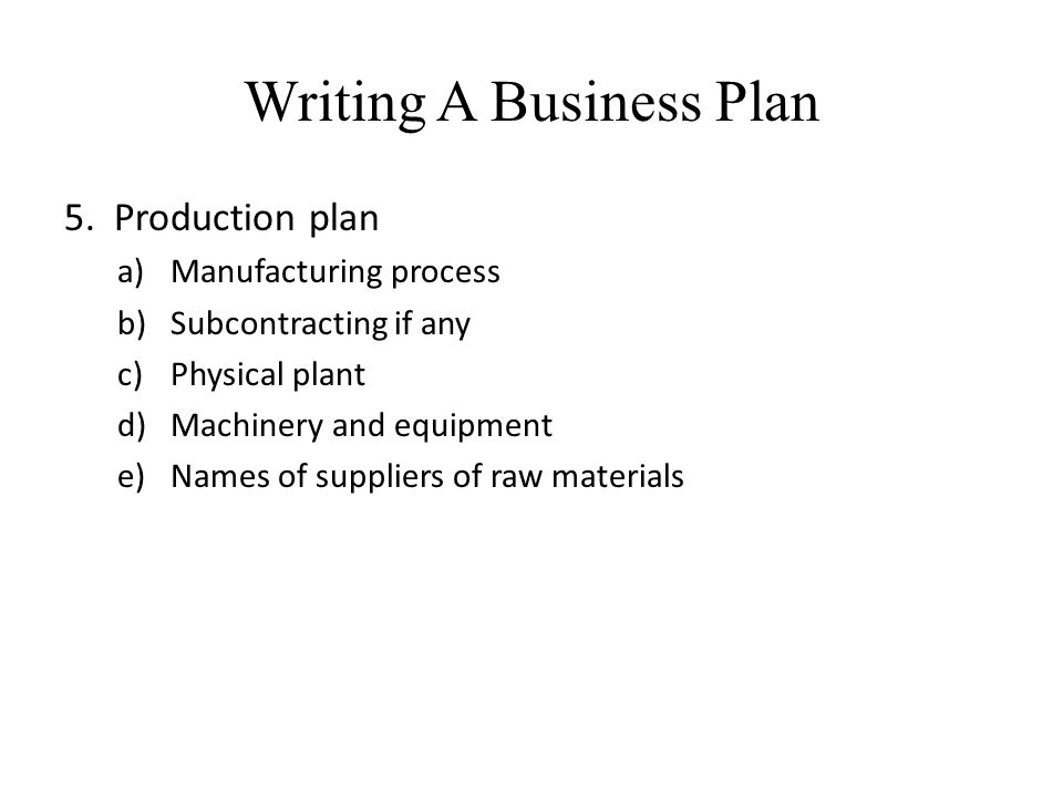 Writing A Business Plan 5. Production plan a)Manufacturing process b)Subcontracting if any c)Physical plant d)Machinery and equipment e)Names of suppl