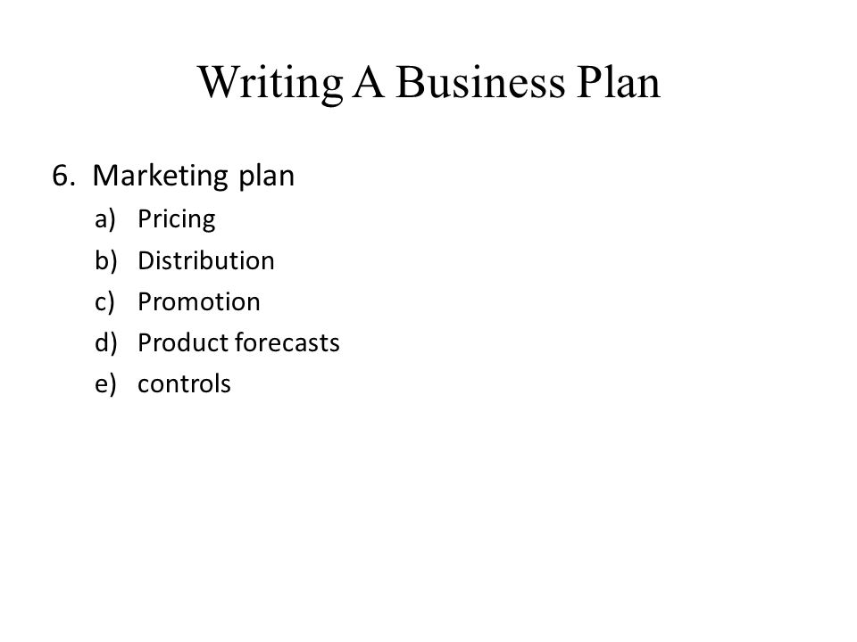 Writing A Business Plan 6. Marketing plan a)Pricing b)Distribution c)Promotion d)Product forecasts e)controls