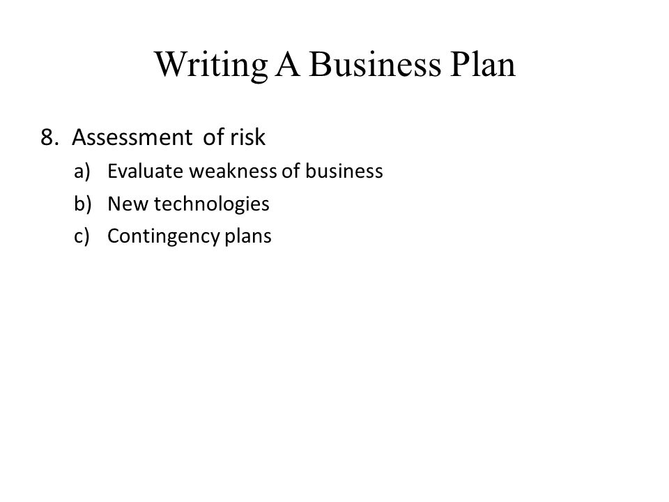 Writing A Business Plan 8. Assessment of risk a)Evaluate weakness of business b)New technologies c)Contingency plans