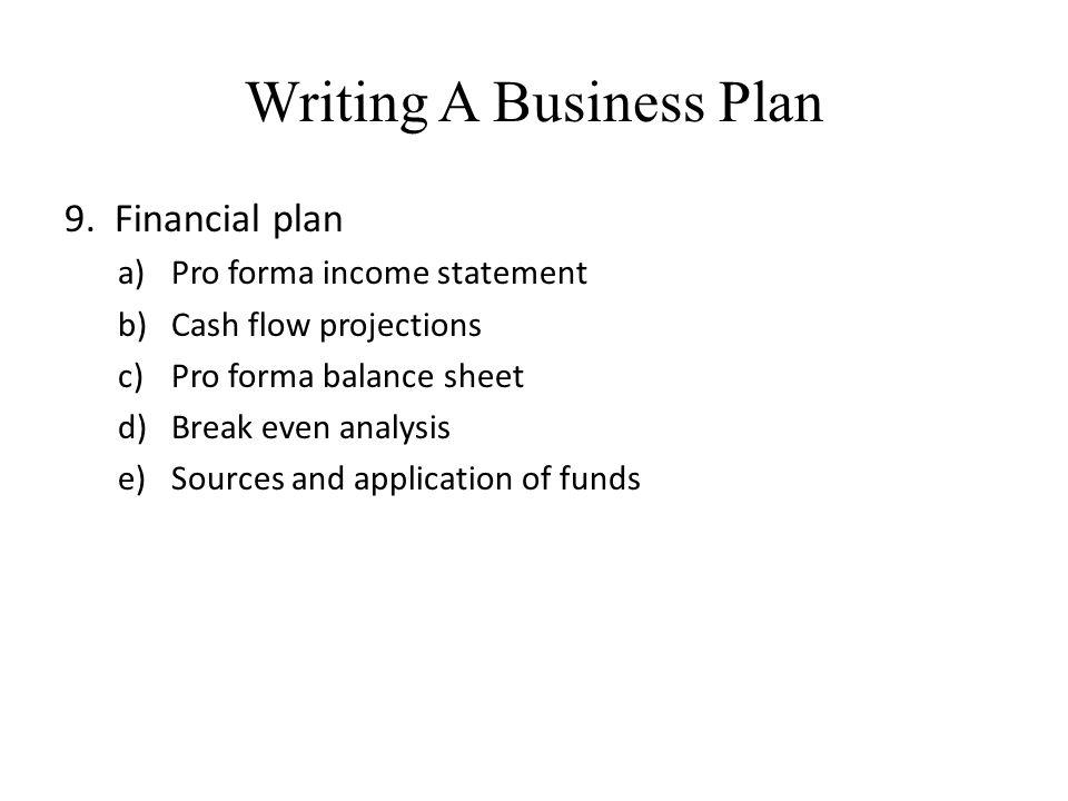 Writing A Business Plan 9. Financial plan a)Pro forma income statement b)Cash flow projections c)Pro forma balance sheet d)Break even analysis e)Sourc
