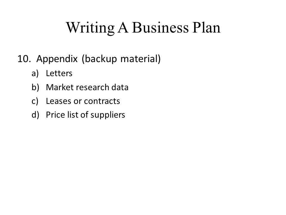 Writing A Business Plan 10. Appendix (backup material) a)Letters b)Market research data c)Leases or contracts d)Price list of suppliers