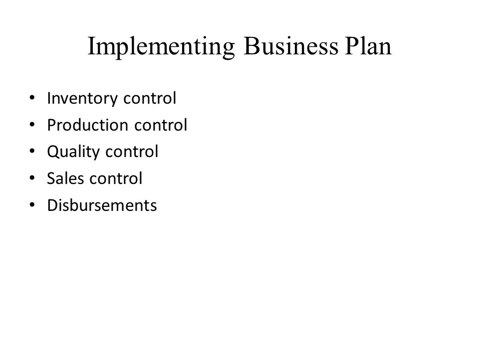 Implementing Business Plan Inventory control Production control Quality control Sales control Disbursements