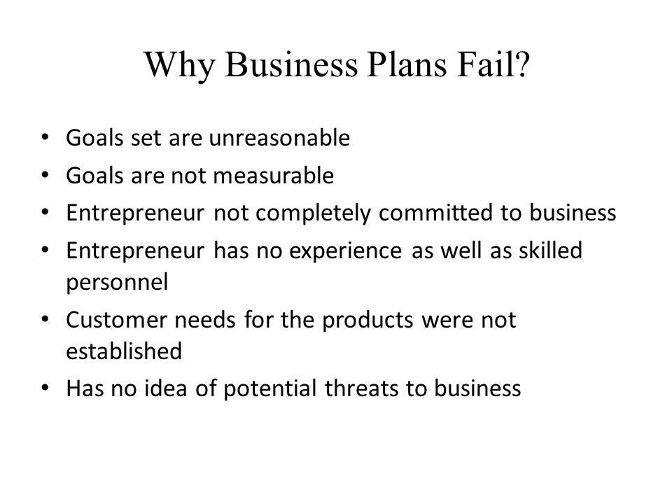 Why Business Plans Fail? Goals set are unreasonable Goals are not measurable Entrepreneur not completely committed to business Entrepreneur has no exp