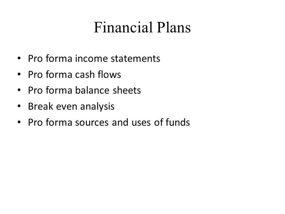 Financial Plans Pro forma income statements Pro forma cash flows Pro forma balance sheets Break even analysis Pro forma sources and uses of funds
