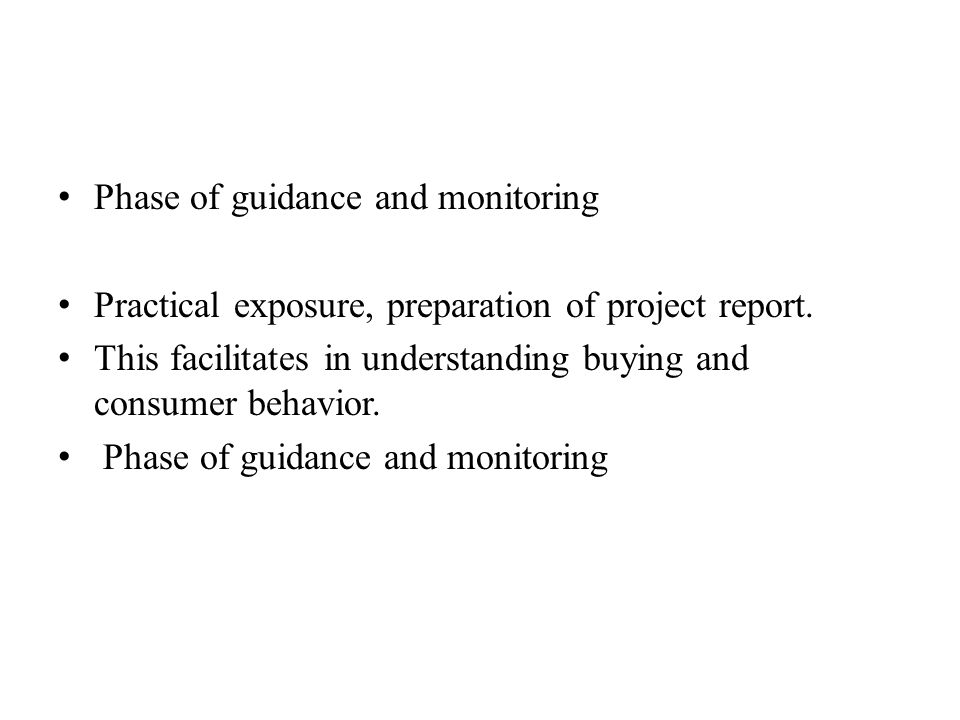 Phase of guidance and monitoring Practical exposure, preparation of project report. This facilitates in understanding buying and consumer behavior. Ph