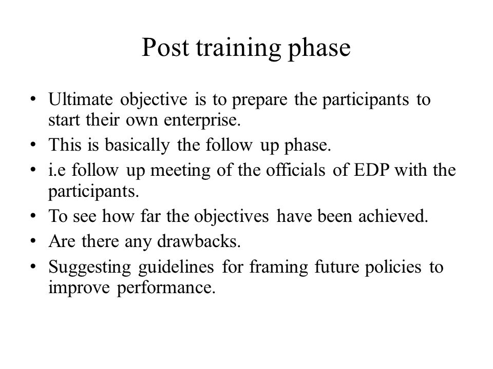 Post training phase Ultimate objective is to prepare the participants to start their own enterprise. This is basically the follow up phase. i.e follow