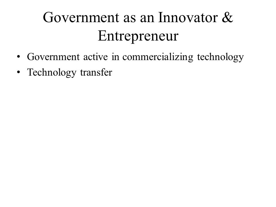 Government as an Innovator & Entrepreneur Government active in commercializing technology Technology transfer