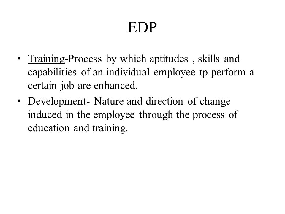 EDP Training-Process by which aptitudes, skills and capabilities of an individual employee tp perform a certain job are enhanced. Development- Nature