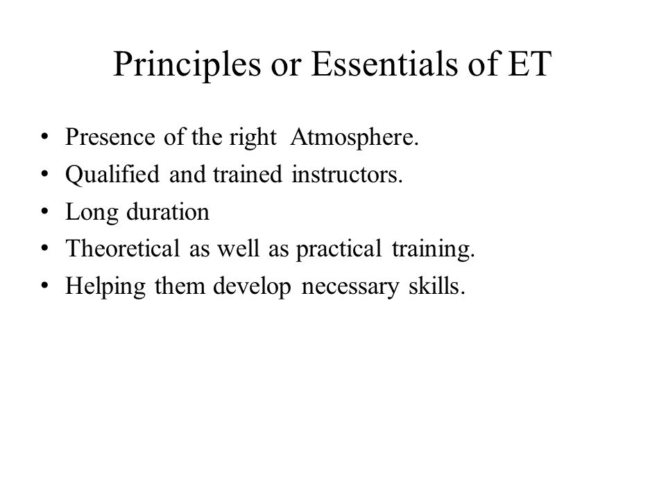 Principles or Essentials of ET Presence of the right Atmosphere. Qualified and trained instructors. Long duration Theoretical as well as practical tra