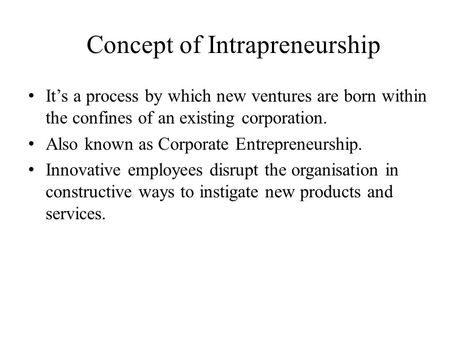 Concept of Intrapreneurship It's a process by which new ventures are born within the confines of an existing corporation. Also known as Corporate Entr