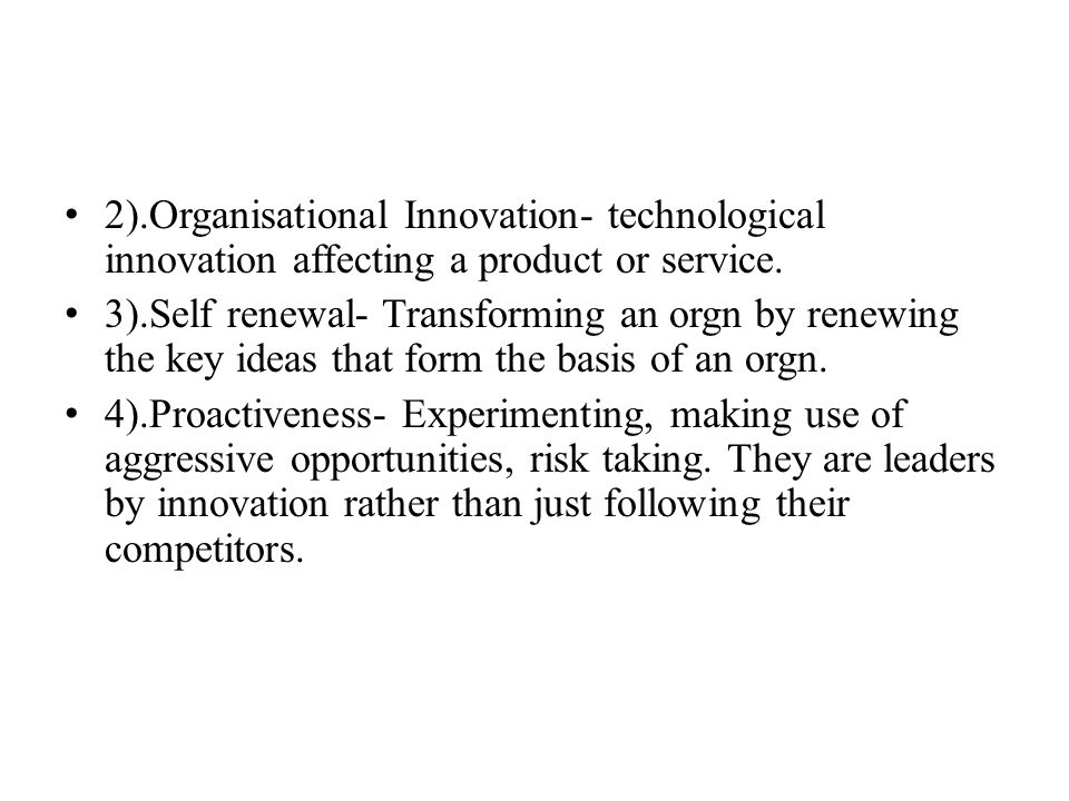 2).Organisational Innovation- technological innovation affecting a product or service. 3).Self renewal- Transforming an orgn by renewing the key ideas