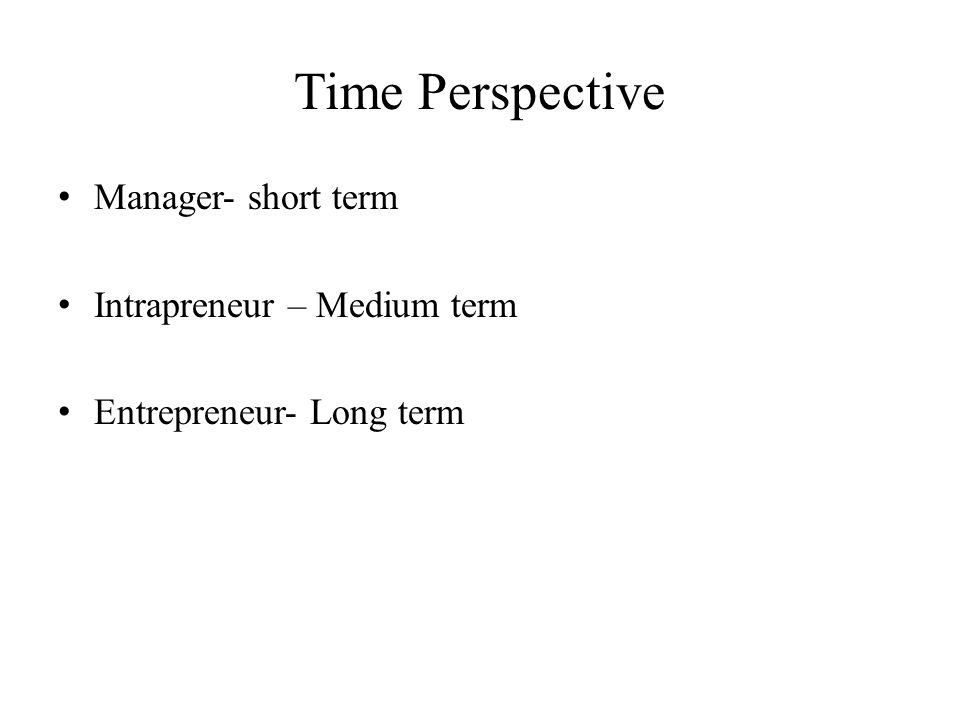 Time Perspective Manager- short term Intrapreneur – Medium term Entrepreneur- Long term