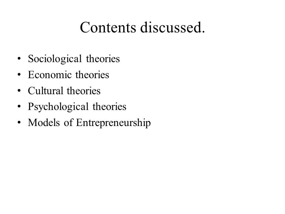 Contents discussed. Sociological theories Economic theories Cultural theories Psychological theories Models of Entrepreneurship