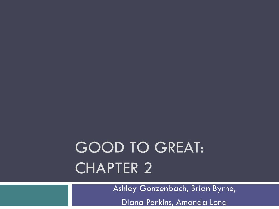 GOOD TO GREAT: CHAPTER 2 Ashley Gonzenbach, Brian Byrne, Diana Perkins, Amanda Long