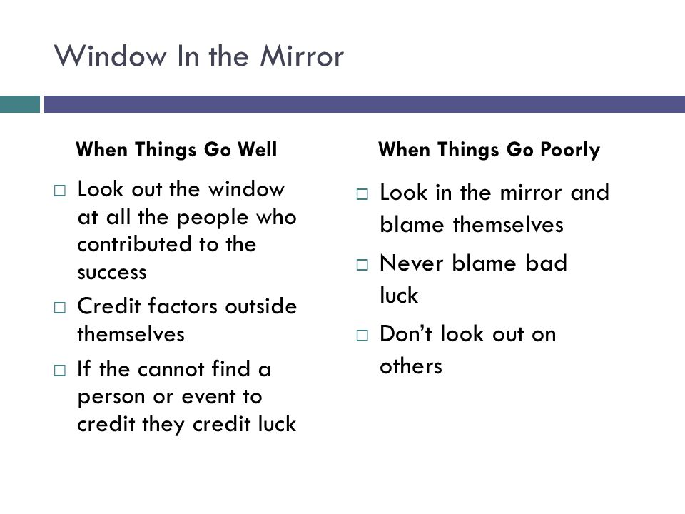 Window In the Mirror  Look out the window at all the people who contributed to the success  Credit factors outside themselves  If the cannot find a