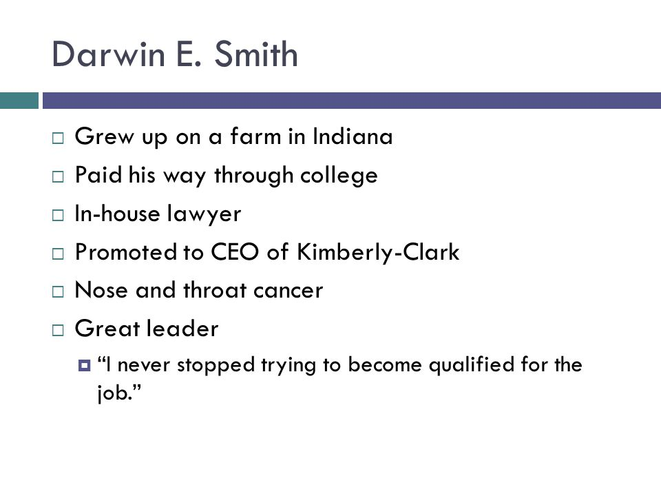 Darwin E. Smith  Grew up on a farm in Indiana  Paid his way through college  In-house lawyer  Promoted to CEO of Kimberly-Clark  Nose and throat