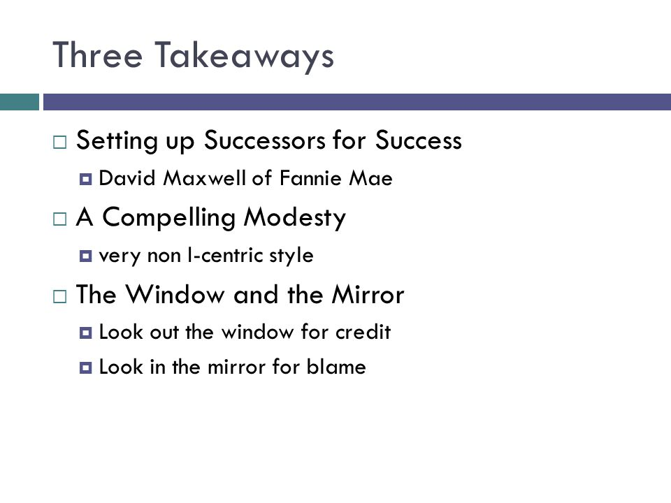 Three Takeaways  Setting up Successors for Success  David Maxwell of Fannie Mae  A Compelling Modesty  very non I-centric style  The Window and t