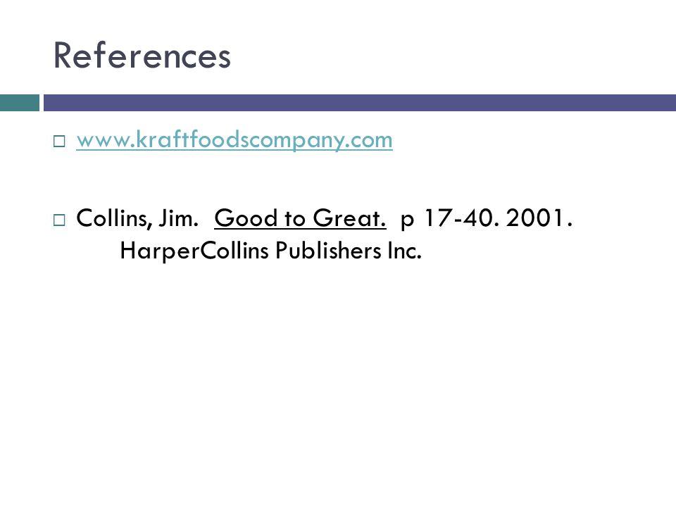 References  www.kraftfoodscompany.com www.kraftfoodscompany.com  Collins, Jim. Good to Great. p 17-40. 2001. HarperCollins Publishers Inc.