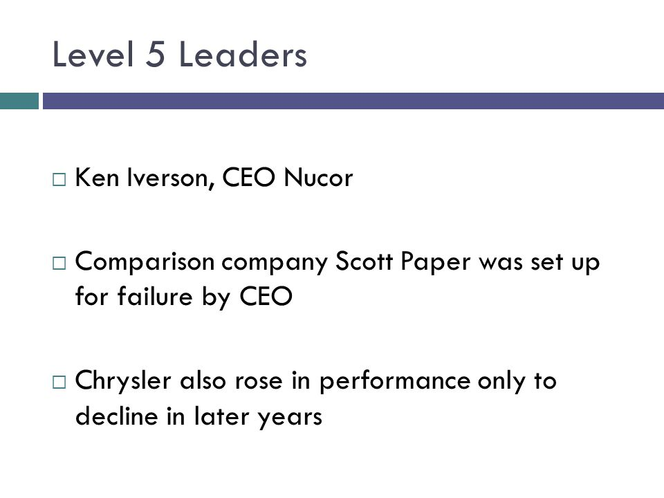 Level 5 Leaders  Ken Iverson, CEO Nucor  Comparison company Scott Paper was set up for failure by CEO  Chrysler also rose in performance only to de