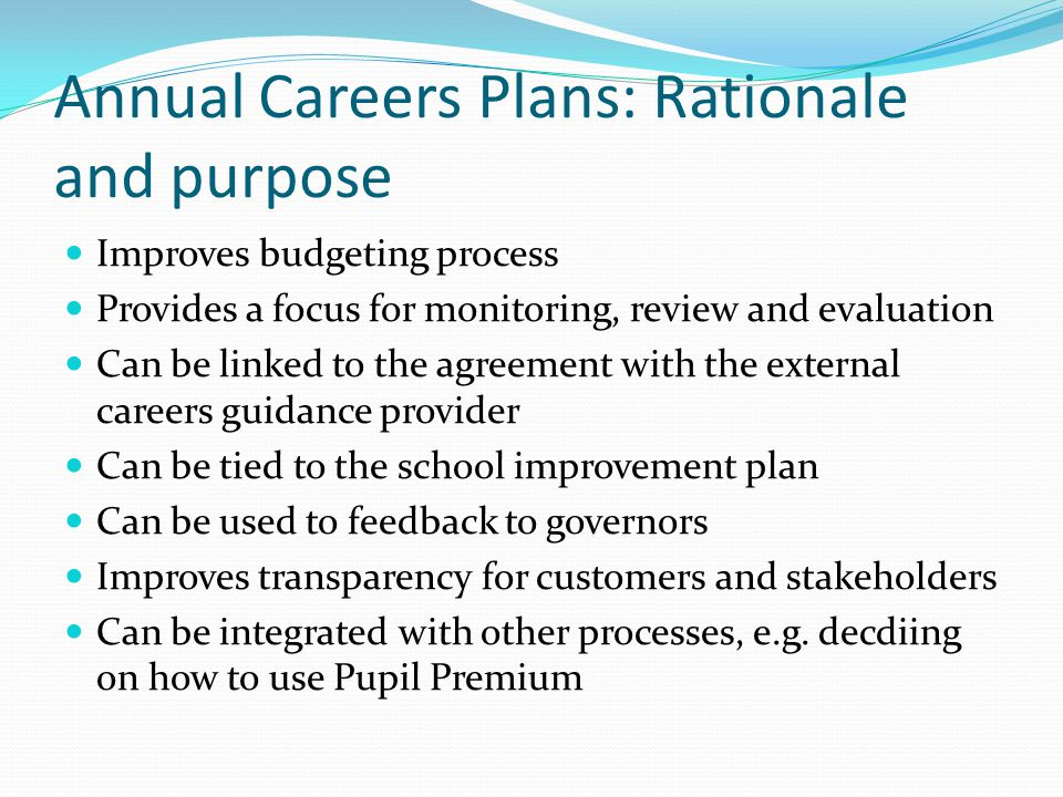 Annual Careers Plans: Rationale and purpose Improves budgeting process Provides a focus for monitoring, review and evaluation Can be linked to the agr