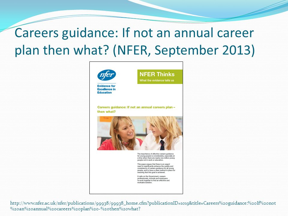 Careers guidance: If not an annual career plan then what? (NFER, September 2013) http://www.nfer.ac.uk/nfer/publications/99938/99938_home.cfm?publicat