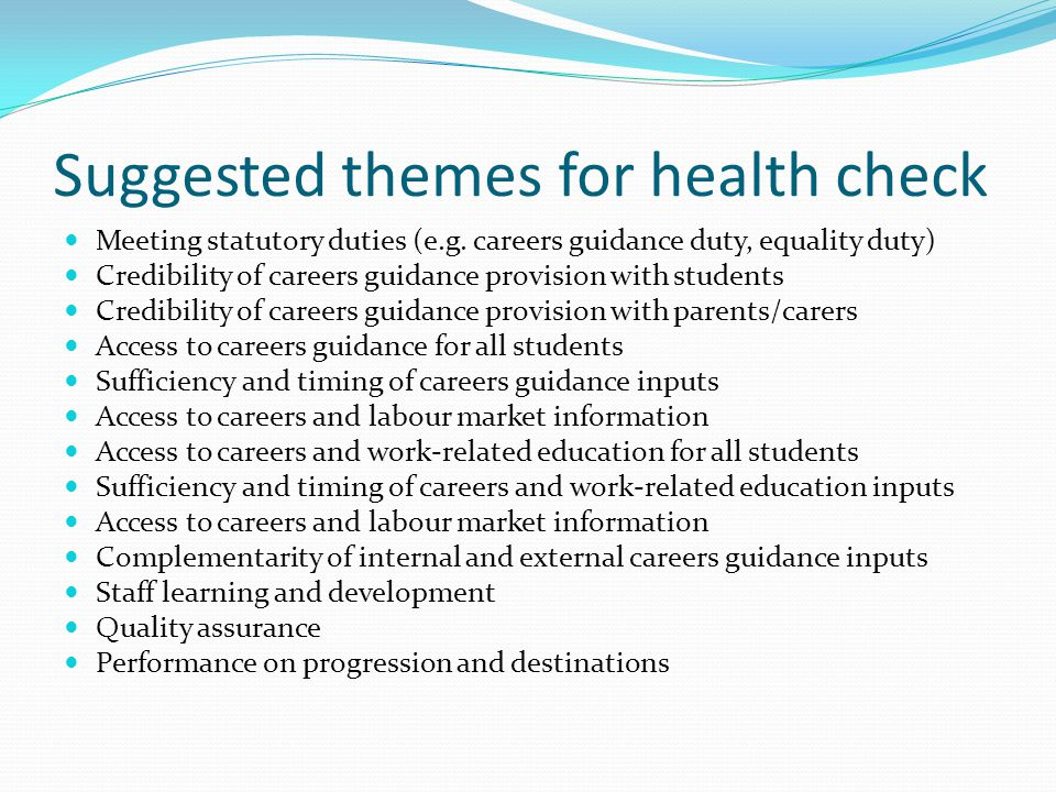 Suggested themes for health check Meeting statutory duties (e.g. careers guidance duty, equality duty) Credibility of careers guidance provision with