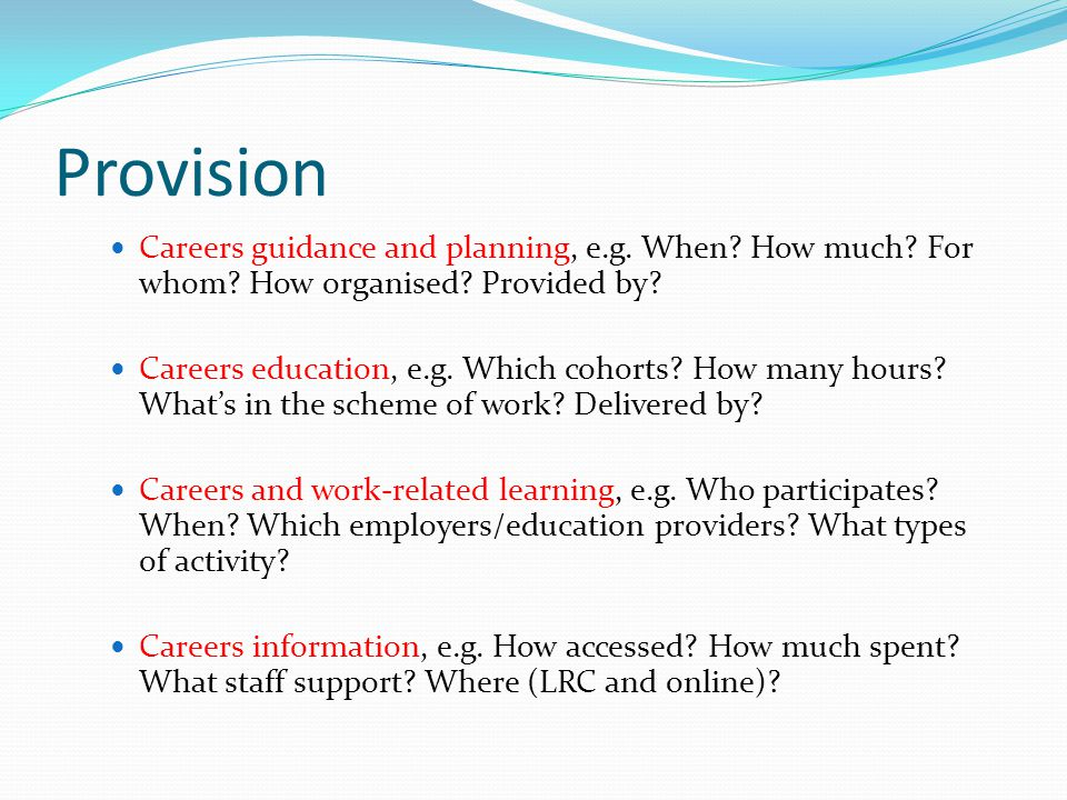 Provision Careers guidance and planning, e.g. When? How much? For whom? How organised? Provided by? Careers education, e.g. Which cohorts? How many ho