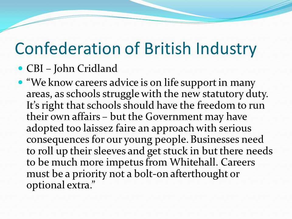 "Confederation of British Industry CBI – John Cridland ""We know careers advice is on life support in many areas, as schools struggle with the new statu"