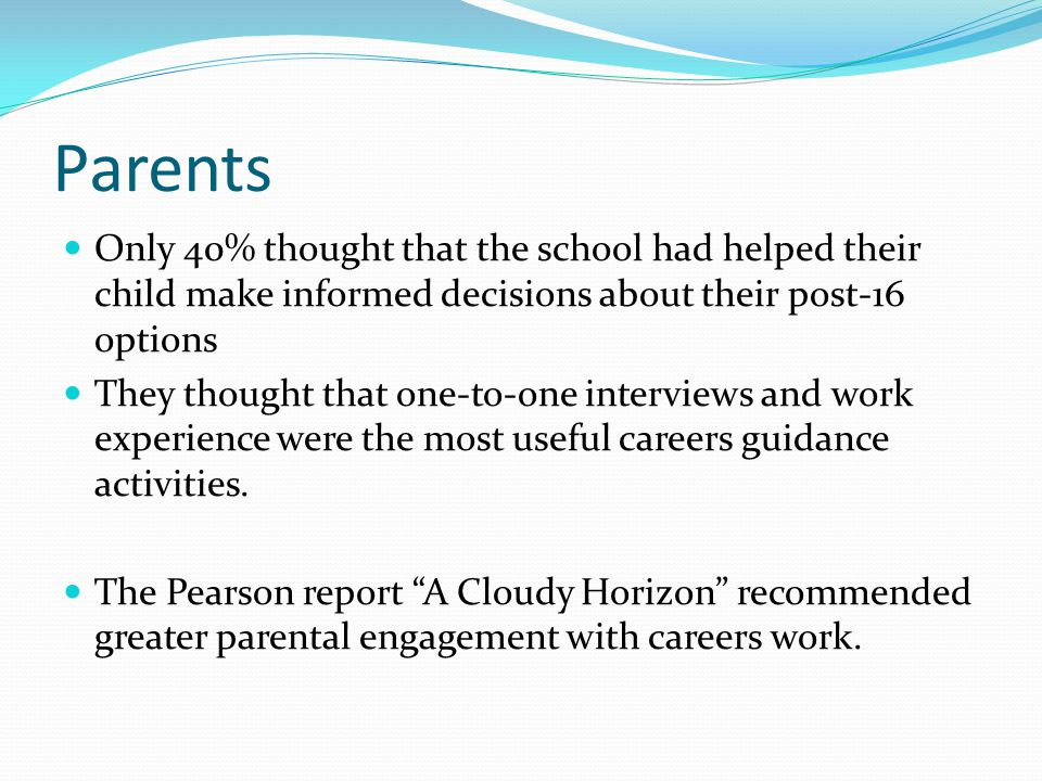 Parents Only 40% thought that the school had helped their child make informed decisions about their post-16 options They thought that one-to-one inter