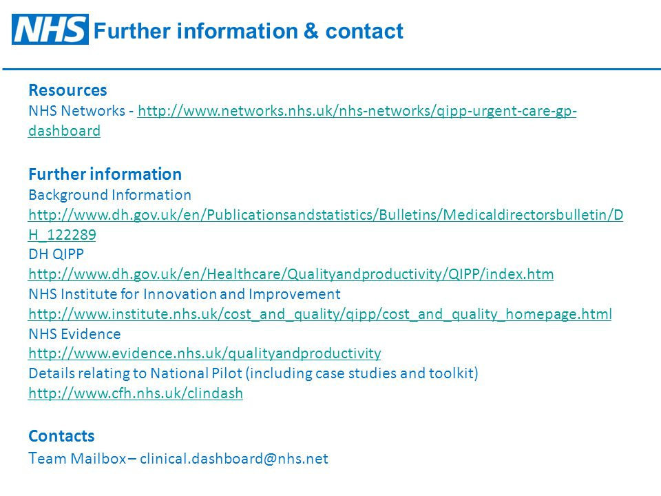 Further information & contact Resources NHS Networks - http://www.networks.nhs.uk/nhs-networks/qipp-urgent-care-gp- dashboard Further information Background Information http://www.dh.gov.uk/en/Publicationsandstatistics/Bulletins/Medicaldirectorsbulletin/D H_122289http://www.networks.nhs.uk/nhs-networks/qipp-urgent-care-gp- dashboard http://www.dh.gov.uk/en/Publicationsandstatistics/Bulletins/Medicaldirectorsbulletin/D H_122289 DH QIPP http://www.dh.gov.uk/en/Healthcare/Qualityandproductivity/QIPP/index.htm http://www.dh.gov.uk/en/Healthcare/Qualityandproductivity/QIPP/index.htm NHS Institute for Innovation and Improvement http://www.institute.nhs.uk/cost_and_quality/qipp/cost_and_quality_homepage.html http://www.institute.nhs.uk/cost_and_quality/qipp/cost_and_quality_homepage.html NHS Evidence http://www.evidence.nhs.uk/qualityandproductivity http://www.evidence.nhs.uk/qualityandproductivity Details relating to National Pilot (including case studies and toolkit) http://www.cfh.nhs.uk/clindash http://www.cfh.nhs.uk/clindash Contacts T eam Mailbox – clinical.dashboard@nhs.net