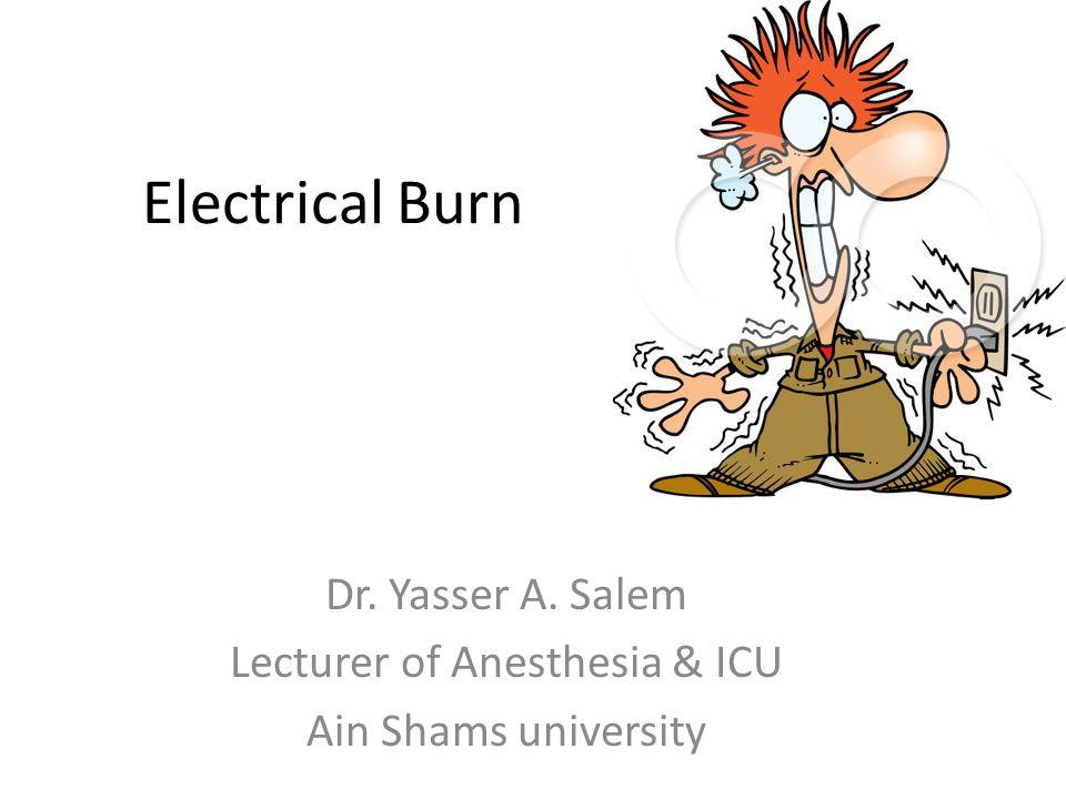 Electrical Burn Dr. Yasser A. Salem Lecturer of Anesthesia & ICU Ain Shams university