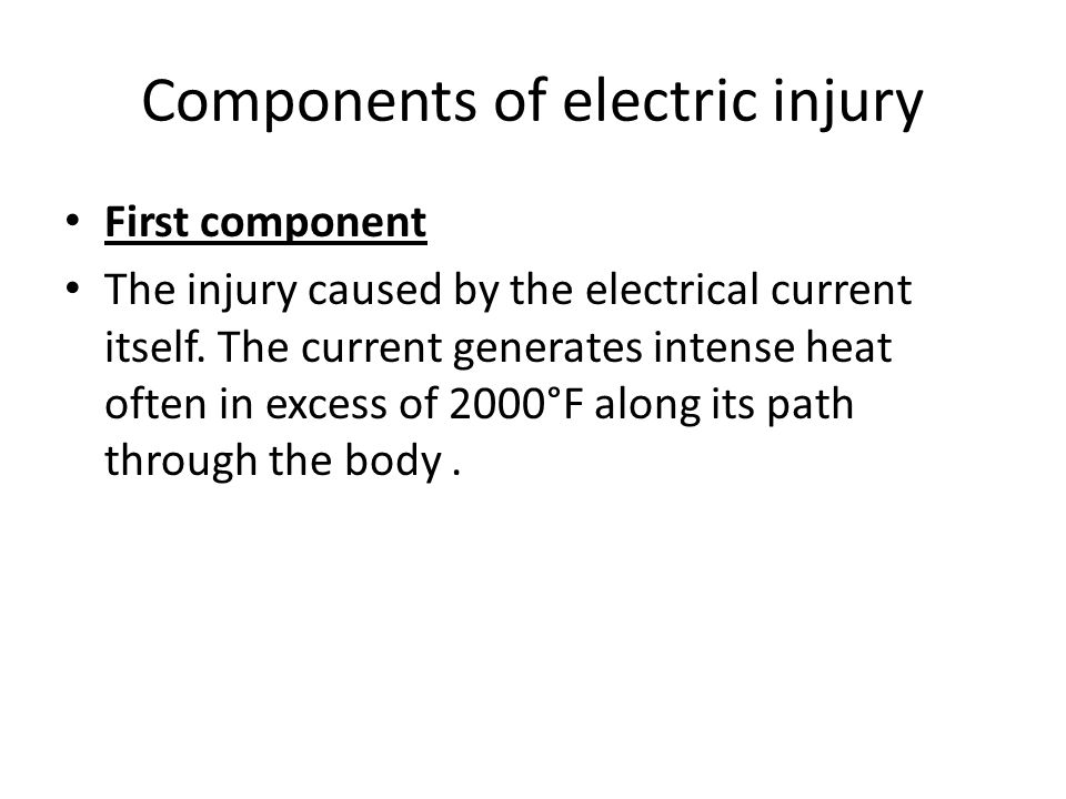 Components of electric injury First component The injury caused by the electrical current itself. The current generates intense heat often in excess o