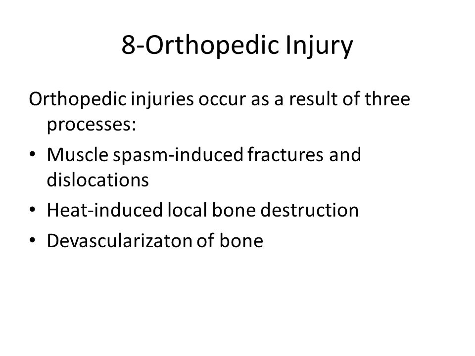8-Orthopedic Injury Orthopedic injuries occur as a result of three processes: Muscle spasm-induced fractures and dislocations Heat-induced local bone