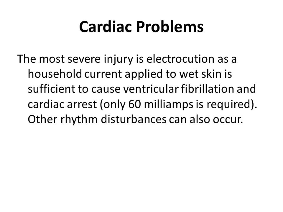 Cardiac Problems The most severe injury is electrocution as a household current applied to wet skin is sufficient to cause ventricular fibrillation an