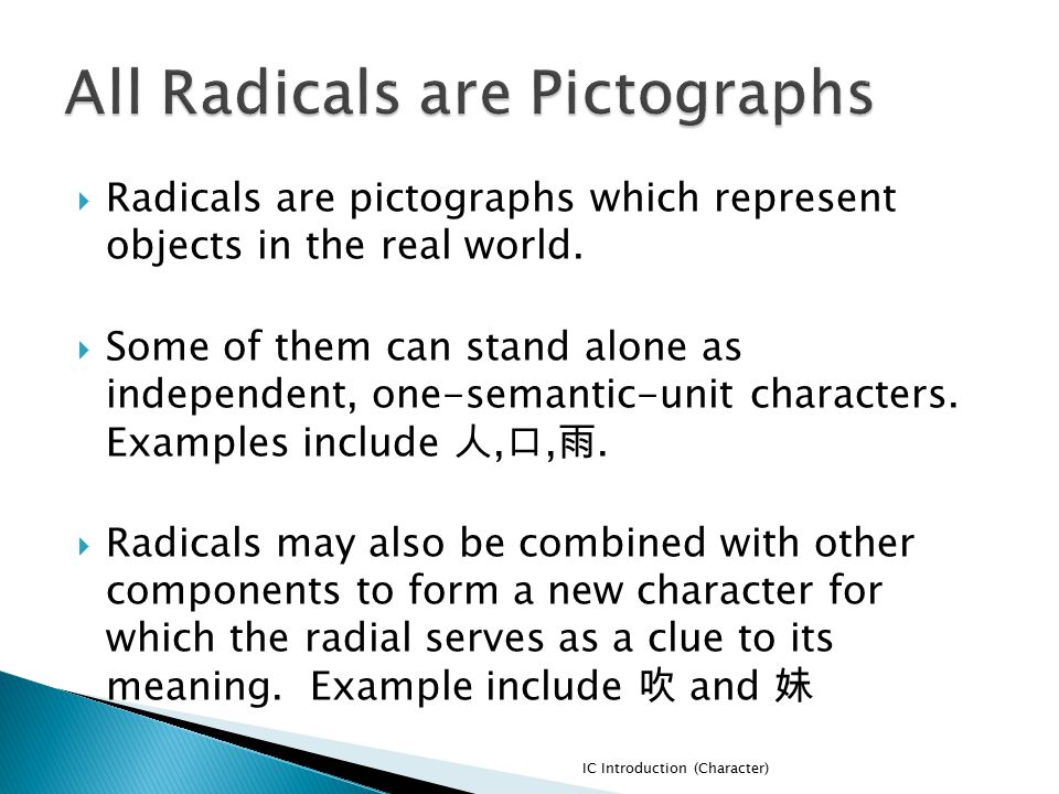  Radicals are pictographs which represent objects in the real world.  Some of them can stand alone as independent, one-semantic-unit characters. Exa